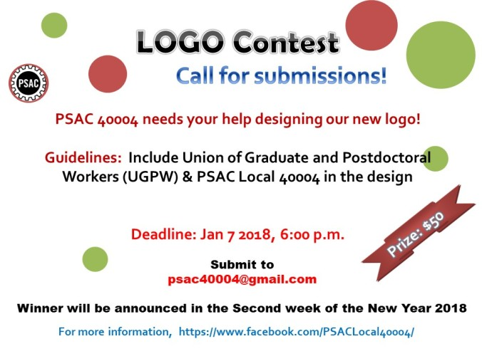 Call for submissions! LOGO Contest! Prize $50  Our newly formed union Public service alliance of Canada (PSAC) local 40004 is in search of a logo for their inauguration.  Theme: PSAC and U of S – PDF & Student workers Guidelines: Focus on Union of Graduate and Postdoctoral Workers (UGPW) – PSAC Local 40004 and Try to include UGPW & PSAC Local 40004 word in your design.  Deadline: Jan 7 2017, 6:00 p.m. Submit to psac40004@gmail.com  Winner will be announced in the Second week of the New Year 2018.